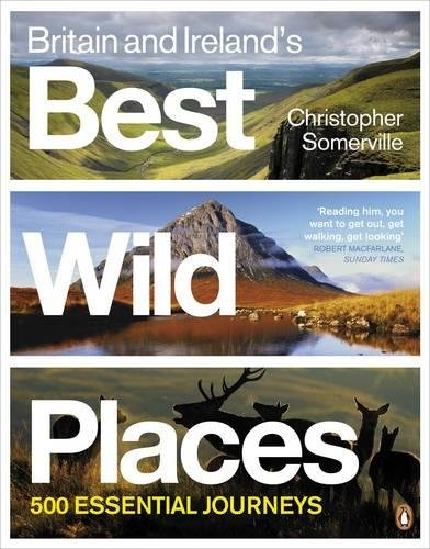 Britain and Ireland's Best Wild Places: 500 Essential Journeys