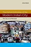 The Oxford Anthology Of The Modern Indian City: Volume I: The City In Its Plenitude
