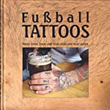 Fussball Tattoos - Wenn Liebe, Treue und Tinte unter die Haut gehen - Das Fussball Tattoo Buch