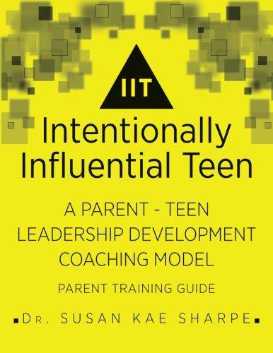 Intentionally Influential Teen: A Parent-Teen Leadership Development Coaching Model (Intentional Influence)