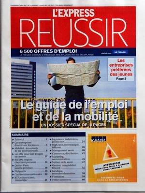 EXPRESS REUSSIR (L') [No 2918] du 07/06/2007 - LE GUIDE DE L'EMPLOI ET DE LA MOBILITE - EDITORIAL - CES ENTREPRISES DONT REVENT LES JEUNES - MOBILITE - LES CONSEILS DE DIX PROFESSIONNELS - LES CLES POUR FAIRE BOUGER SA CARRIERE - 800 000 EMPLOIS CHERCHENT PRENEURS - QUITTER PARIS POUR LA PROVINCE - DIRIGEANTS - CARRIERES INTERNATIONALES - BTP CONSTRUCTION IMMOBILIER - INGENIEURS TECHNICIENS PRODUCTION - HIGH-TECH INFORMATIQUE TELECOM - MANAGEMENT VENTE - COMMERCE DISTRIBUTION - MARKETING COMMUN