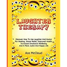 Laughter Therapy: Discover How To Use Laughter And Humor For Healing, Stress Relief, Improved Health, Increased Emotional Wellbeing And A More Joyful ... & Strategies for Eliminating Fear Stress)