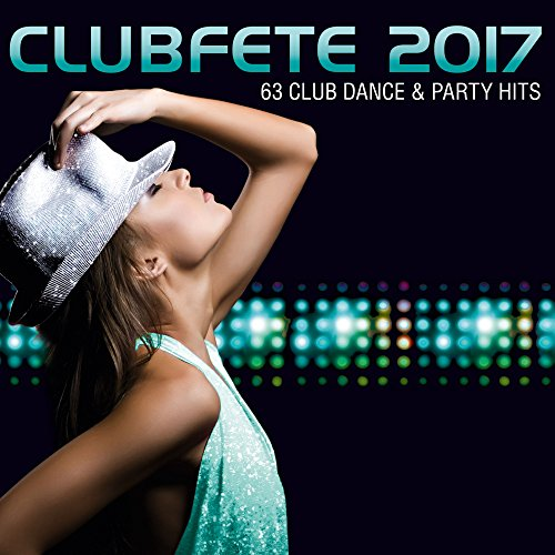 Clubfete 2017 - 63 Club Dance & Party Hits [Explicit]