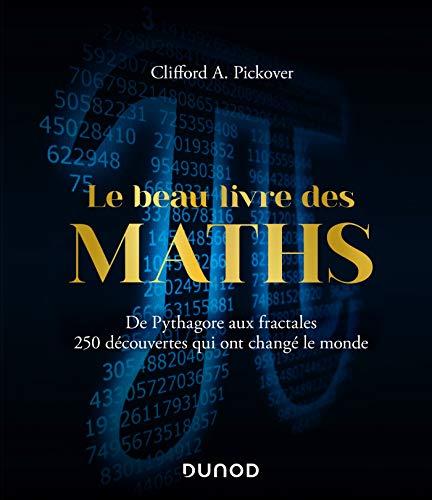Le Beau Livre des Maths - De Pythagore aux fractales, 250 découvertes qui ont changé le monde par Clifford A. Pickover