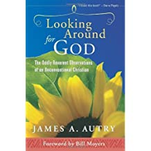 Looking Around for God: The Oddly Reverent Observations of an Unconventional Christian by Autry, James A. (2012) Paperback