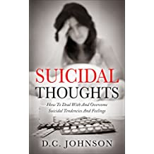 Suicidal Thoughts: How To Deal With And Overcome Suicidal Tendencies And Feelings (English Edition)