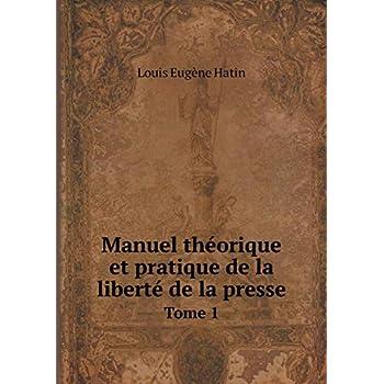 Manuel Théorique Et Pratique de la Liberté de la Presse Tome 1