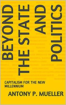 BEYOND THE STATE AND POLITICS: CAPITALISM FOR THE NEW MILLENNIUM (English Edition) von [MUELLER, ANTONY P.]