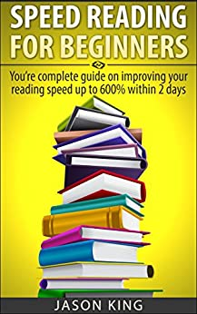 Speed Reading For Beginners: You're Complete Guide On Improving Your Reading Speed Up To 600% Within 1 Week (speeding reading for beginners,speed reading,how ... read,speed reading tips) (English Edition) par [King, Jason]