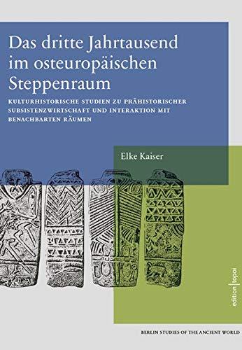 Das dritte Jahrtausend im osteuropäischen Steppenraum: Kulturhistorische Studien zu prähistorischer Subsistenzwirtschaft und Interaktion mit ... the Ancient World 37 (Exzellenzcluster Topoi)