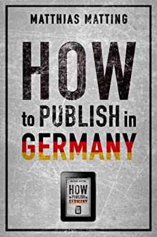How to Publish in Germany - the Comprehensive Guide for International Indie Authors (English Edition) von [Matting, Matthias]