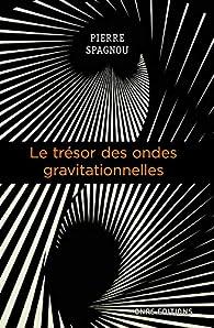 Le trésor des ondes gravitationnelles par Pierre Spagnou