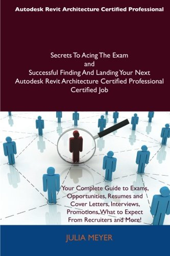 Autodesk Revit Architecture Certified Professional Secrets to Acing the Exam and Successful Finding and Landing Your Next Autodesk Revit Architecture por Julia Meyer