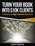 Turn Your Book into $10K Clients: 5 Keys to a High-Income Business