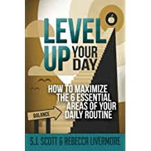 Level Up Your Day: How to Maximize the 6 Essential Areas of Your Daily Routine by S.J. Scott (2015-01-06)