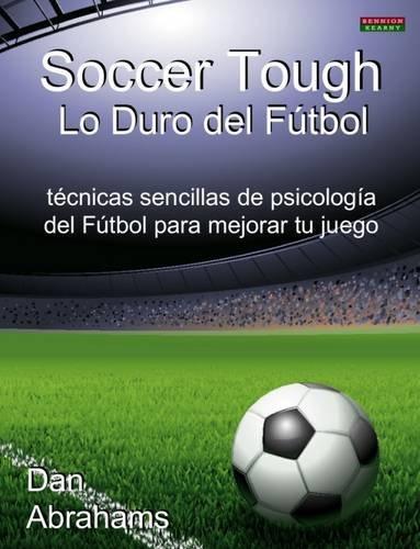 Soccer Tough - Lo Duro del Futbol: Tecnicas Sencillas de Psicologia del Futbol Para Mejorar Tu Juego por Dan Abrahams