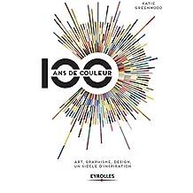 100 ans de couleur: Art, graphisme, design, un siècle d'inspiration.