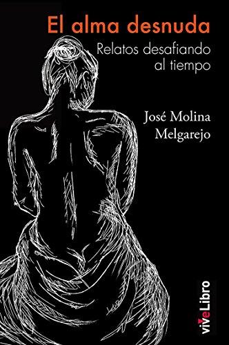 El alma desnuda: Relatos desafiando el tiempo por Molina Melgarejo José