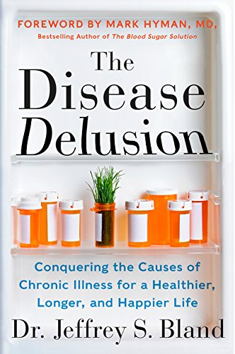 The Disease Delusion: Conquering the Causes of Chronic Illness for a Healthier, Longer, and Happier Life por Dr. Jeffrey S. Bland
