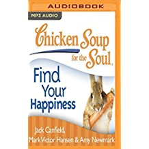 Chicken Soup for the Soul - Find Your Happiness: 101 Inspirational Stories About Finding Your Purpose, Passion, and Joy
