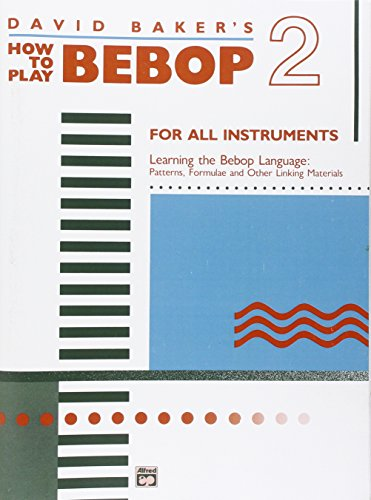 David Baker's How to Play Bebop 2: Learning the Bebop Language: Patterns, Formulae and Other Linking Materials, for All Instruments
