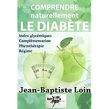 Comprendre et soigner naturellement le diabète: Régime, phytothérapie, compléments alimentaires et index glycémiques