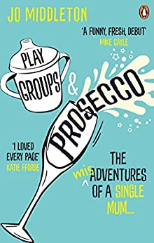 Playgroups and Prosecco: The (mis)adventures of a single mum by [Middleton, Jo]