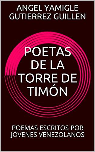 POETAS DE LA TORRE DE TIMÓN: POEMAS ESCRITOS POR JÓVENES VENEZOLANOS por ÁNGEL YAMIGLE GUTIÉRREZ GUILLÉN