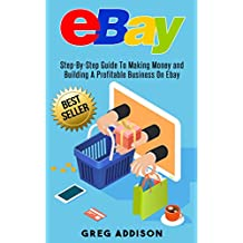 eBay: Step-By-Step Guide To Making Money and Building a Profitable Business on Ebay (Ebay, Private Label) (English Edition)