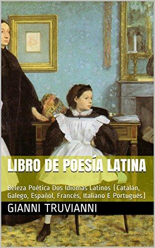 Libro De Poesía Latina: Beleza Poética Dos Idiomas Latinos (Catalán, Galego, Español, Francés, Italiano E Portugués) (Galician Edition) por Gianni Truvianni