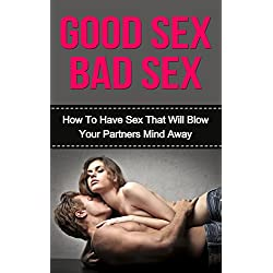 Good Sex Bad Sex: How To Have Sex That Will Blow Your Partners Mind Away (Sex Positions, How To Have Sex With a Lady)