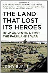 Land That Lost Its Heroes: How Argentina Lost the Falklands War by Jimmy Burns (2012-04-01)