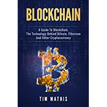 Blockchain: A Guide To Blockchain, The Technology Behind Bitcoin, Ethereum And Other Cryptocurrency (English Edition)
