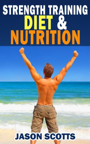 Strength Training Diet & Nutrition : 7 Key Things To Create The Right Strength Training Diet Plan For You: Diet Tips for Weight Training (English Edition)