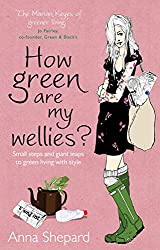 How green Are My Wellies?: Small Steps And Giant Leaps To Green Living With Style