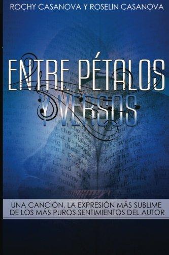 Entre Pétalos y Versos: Una Canción, la expresión más sublime de los más puros sentimientos del autor: Volume 2 (Frutos de mi Inspiración) por Rochy Casanova