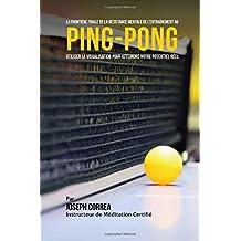 La Frontiere Finale De la Resistance Mentale de Lentrainement Au Ping-Pong: Utiliser la Visualisation pour Atteindre Votre Potentiel Reel