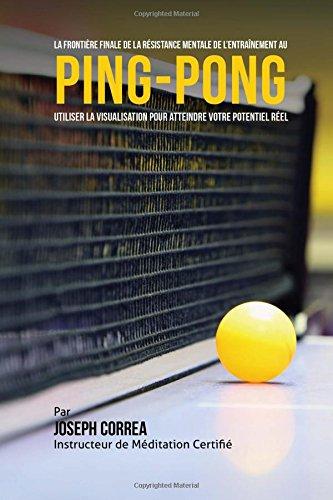 La Frontiere Finale De la Resistance Mentale de Lentrainement Au Ping-Pong: Utiliser la Visualisation pour Atteindre Votre Potentiel Reel par Joseph Correa (Instructeur Certifie de Meditation)