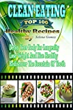 Clean Eating: The Top 100 Healthy Recipes, Detox Your Body For Longevity, Lose Weight And Live Healthy, Rediscover The Fountain Of Youth ( Clean Eating, Lose Weight, Detoxifications)