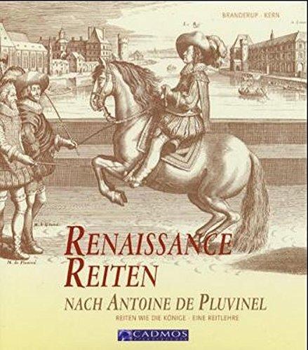 Renaissance Reiten nach Antoine de Pluvinel: Reiten wie die Könige - Eine Reitlehre (Cadmos...