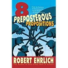 Eight Preposterous Propositions: From the Genetics of Homosexuality to the Benefits of Global Warming by Robert Ehrlich (2015-04-14)