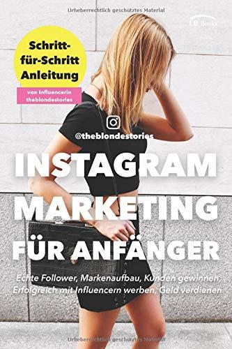 Instagram Marketing für Anfänger. Schritt-für-Schritt Anleitung von Influencerin theblondestories. Echte Follower, Markenaufbau, Kunden gewinnen, Erfolgreich mit Influencern werben, Geld verdienen.