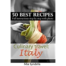 Culinary travel: Italy. Italian cuisine - best 50 recipes: homemade pastas, risotto recipes, and others Italian dishes.: Full instructions step by step ... food is not only pizza. (English Edition)