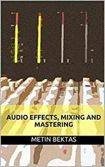 Audio Effects, Mixing and Mastering (English Edition) von [Bektas, Metin]