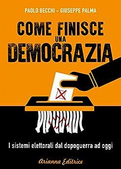 Come finisce una democrazia: I sistemi elettorali dal dopoguerra ad oggi di [Giuseppe Palma, Paolo Becchi]