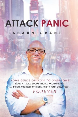Attack Panic: Your Guide On How To Overcome Panic Attacks, Social Phobia, Agoraphobia, And Heal Yourself Of High Anxiety (Gad, Ocd, Ptsd) - Forever by Grant, Shaun (2013) Paperback