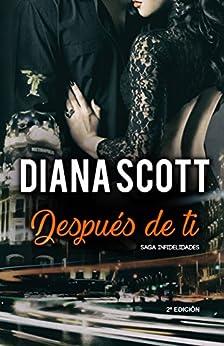 Después de Ti: + de 100.000 lectores han disfrutado de una Saga cargada de acción, romance y erotismo. (Saga Infidelidades) de [Moreira, Silvana, Diana Scott]