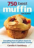 750 Best Muffin Recipes: Everything from Breakfast Classics to Gluten-Free, Vegan & Coffeehouse Favorites