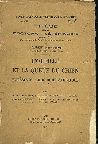L'OREILLE ET LA QUEUE DU CHIEN. EXTERIEUR, CHIRUURGIE ESTHETIQUE. THESE POUR LE DOCTORAT VETERINAIRE. par HENRI-PIERRE LAURENT