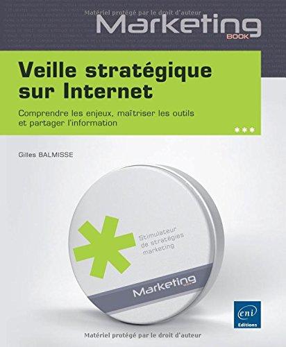 Veille stratégique sur Internet - Comprendre les enjeux, maîtriser les outils et partager l'information
